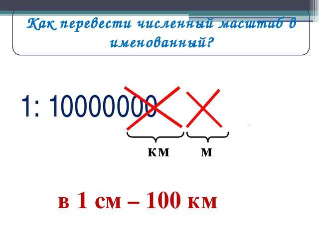 1: 10000000 м км в 1 см – 100 км Как перевести численный масштаб в именованный?