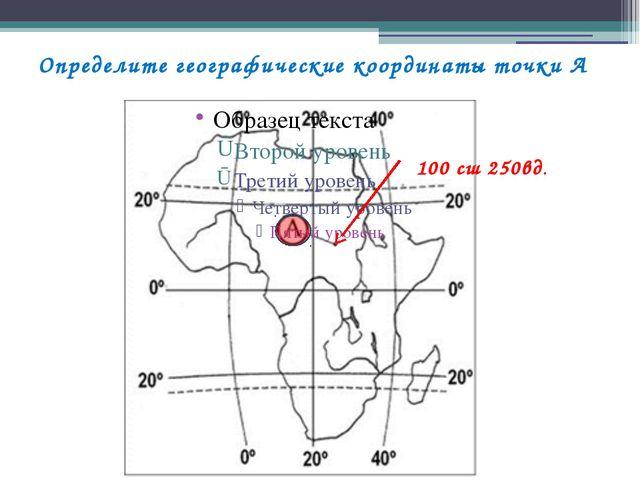 Определите географические координаты точки А 100 сш 250вд.