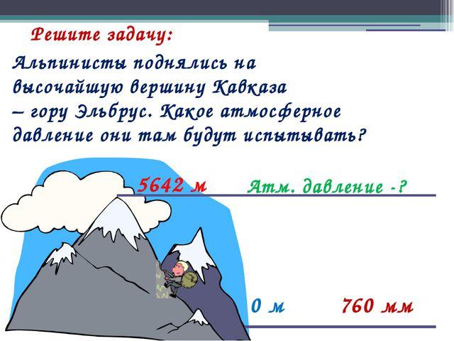 Решите задачу: 0 м 760 мм Атм. давление -? 5642 м Альпинисты поднялись на выс...