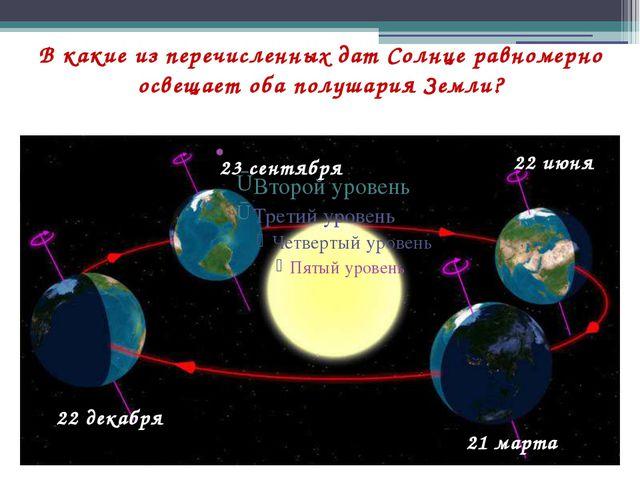 В какие из перечисленных дат Солнце равномерно освещает оба полушария Земли?...