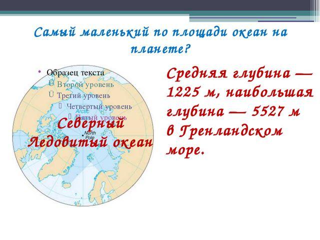 Самый маленький по площади океан на планете? Средняя глубина— 1225м, наибол...