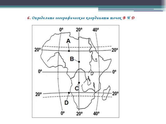 6. Определите географические координаты точек В И D