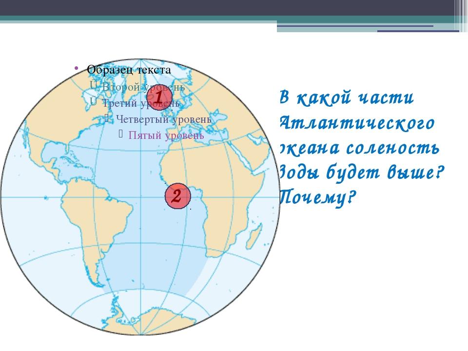 В какой части Атлантического океана соленость воды будет выше? Почему? Тихий...