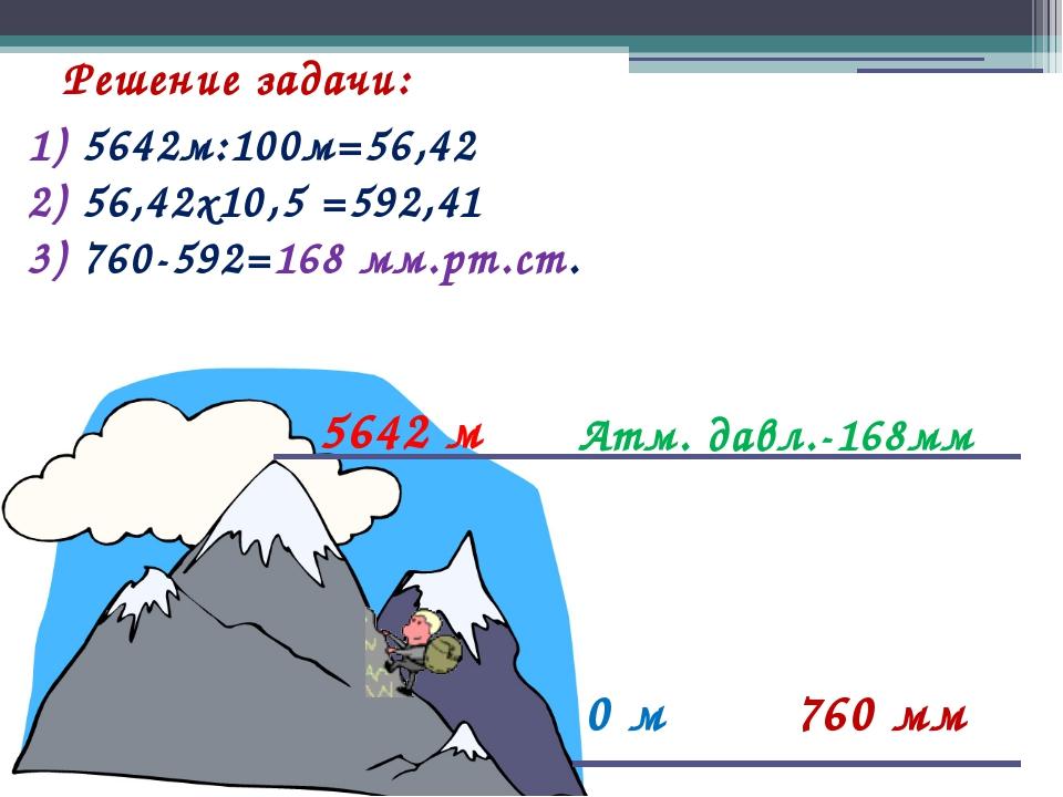 Решение задачи: 0 м 760 мм Атм. давл.-168мм 5642 м 1) 5642м:100м=56,42 2) 56,...