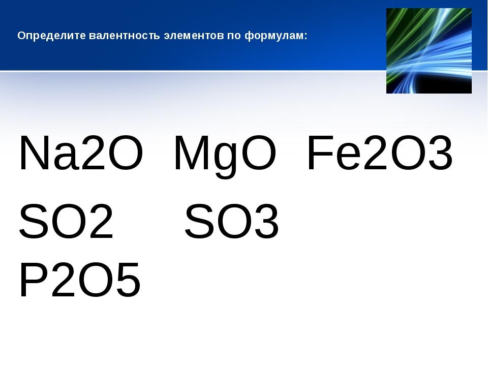 Определите валентность элементов по формулам: Na2O MgO Fe2O3 SO2 SO3 P2O5