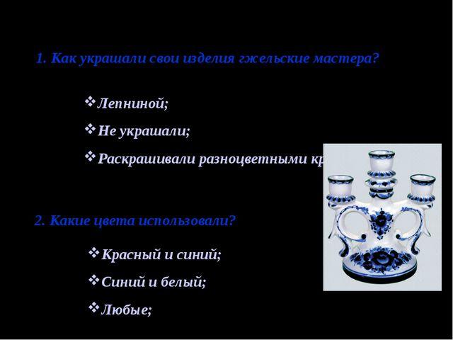 1. Как украшали свои изделия гжельские мастера? Лепниной; Не украшали; Раскра...