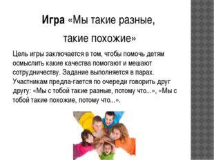 Игра «Мы такие разные, такие похожие» Цель игры заключается в том, чтобы помо