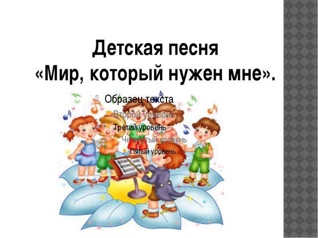 Детская песня «Мир, который нужен мне».