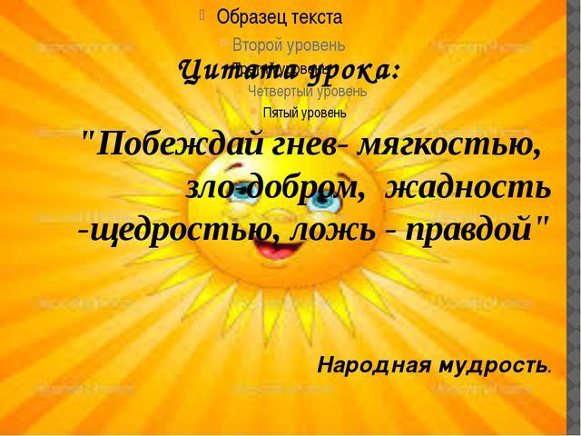 """Цитата урока: """"Побеждай гнев- мягкостью, зло-добром, жадность -щедростью, лож..."""