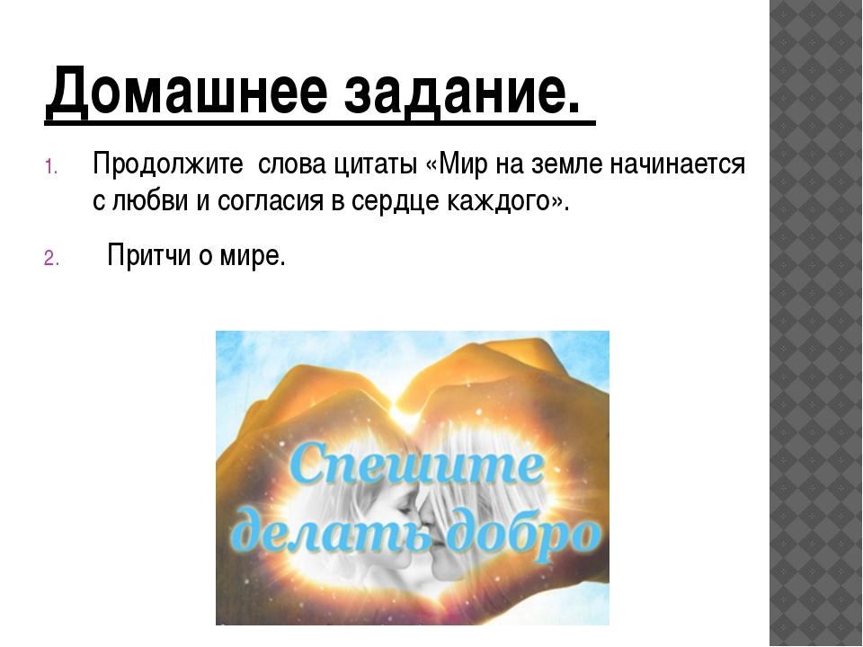 Домашнее задание. Продолжите слова цитаты «Мир на земле начинается с любви и...