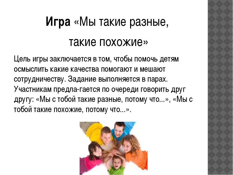 Игра «Мы такие разные, такие похожие» Цель игры заключается в том, чтобы помо...