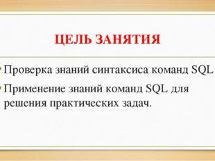 ЦЕЛЬ ЗАНЯТИЯ Проверка знаний синтаксиса команд SQL Применение знаний команд S