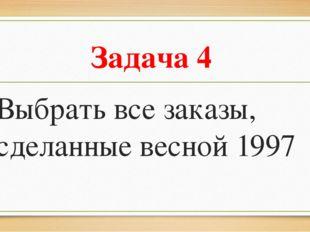 Задача 4 Выбрать все заказы, сделанные весной 1997