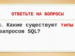 ОТВЕТЬТЕ НА ВОПРОСЫ 5. Какие существуют типы запросов SQL?