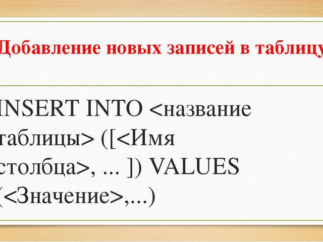 Добавление новых записей в таблицу INSERT INTO  ([, ... ]) VALUES (,...)