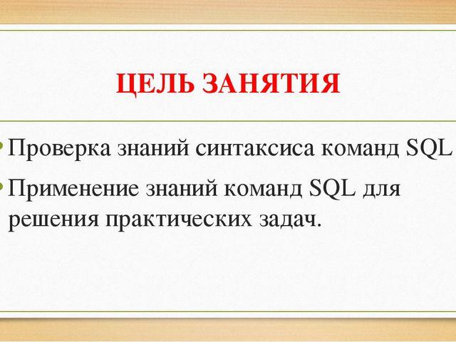 ЦЕЛЬ ЗАНЯТИЯ Проверка знаний синтаксиса команд SQL Применение знаний команд S...