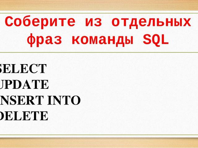 Соберите из отдельных фраз команды SQL SELECT UPDATE INSERT INTO DELETE