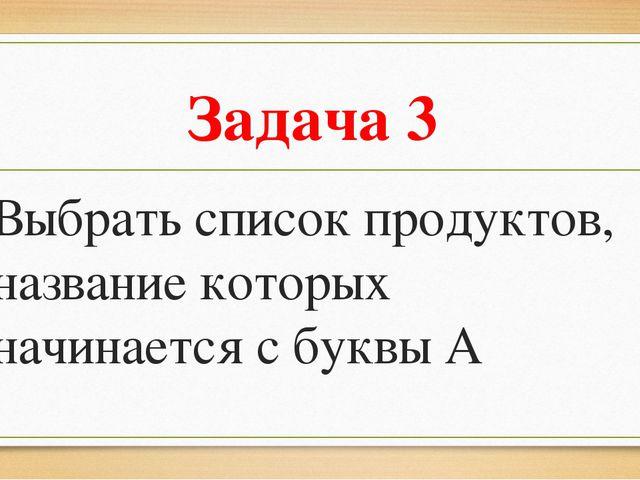 Задача 3 Выбрать список продуктов, название которых начинается с буквы А