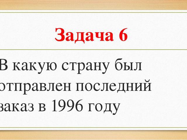 Задача 6 В какую страну был отправлен последний заказ в 1996 году