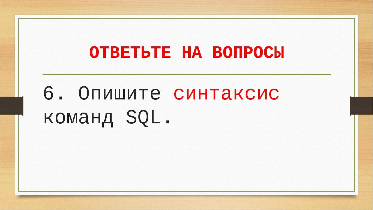 ОТВЕТЬТЕ НА ВОПРОСЫ 6. Опишите синтаксис команд SQL.