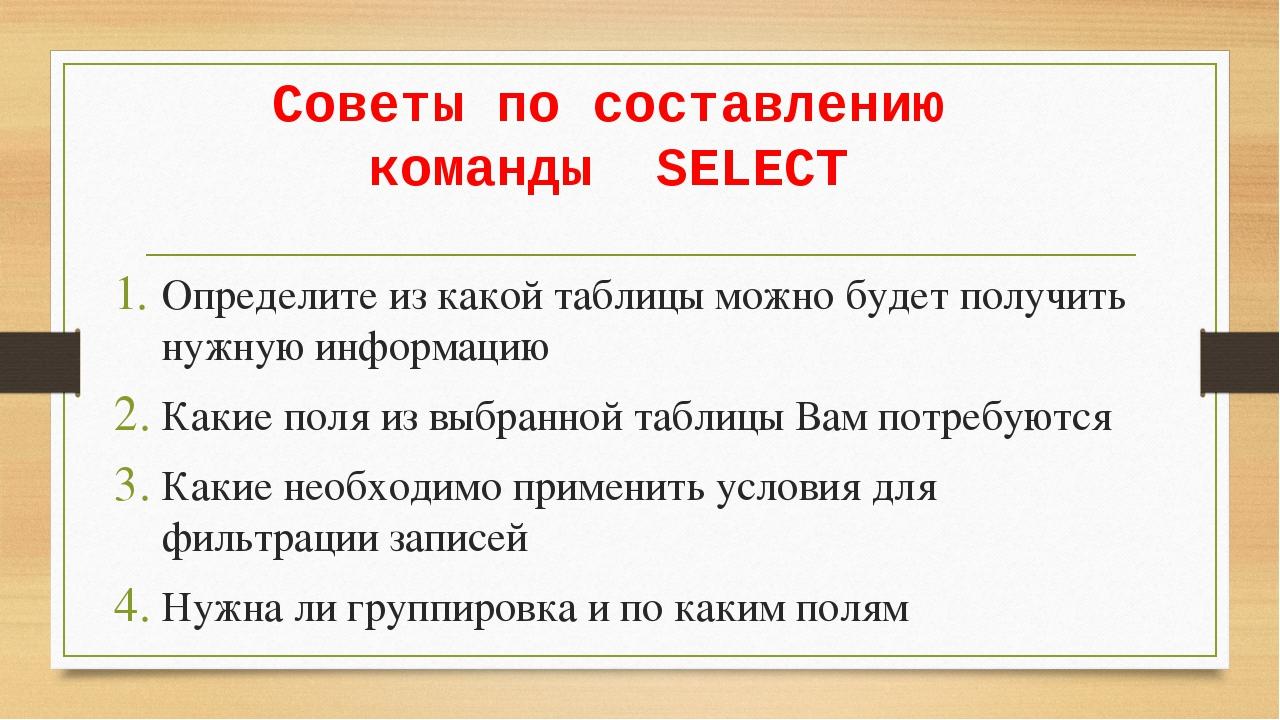 Советы по составлению команды SELECT Определите из какой таблицы можно будет...