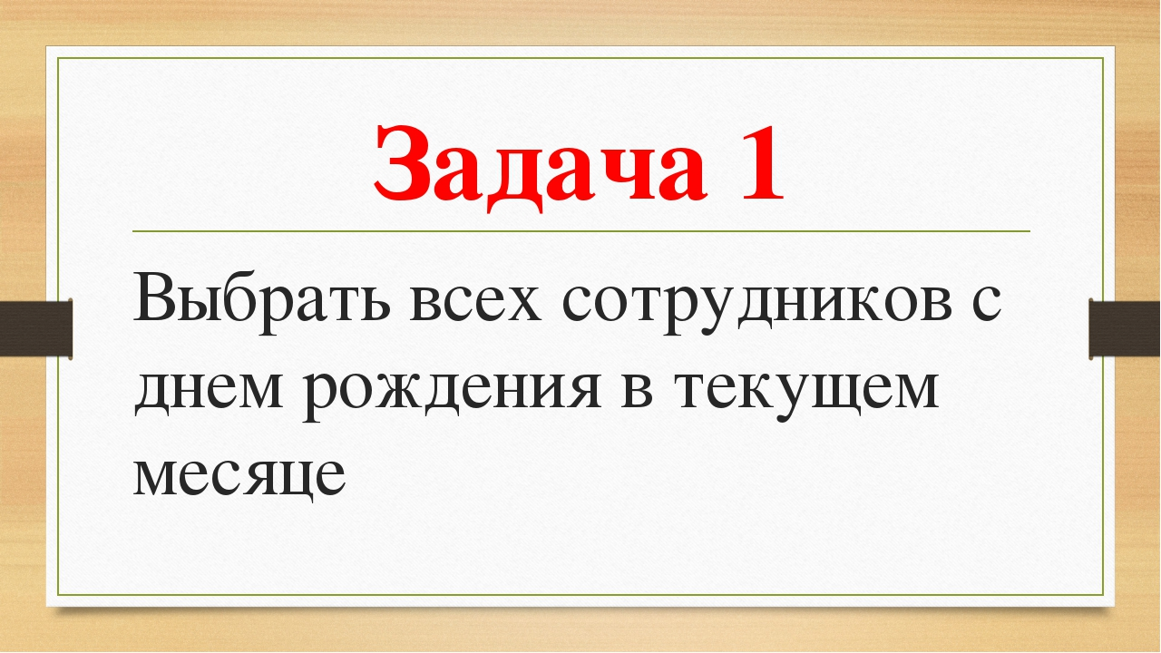 Задача 1 Выбрать всех сотрудников с днем рождения в текущем месяце