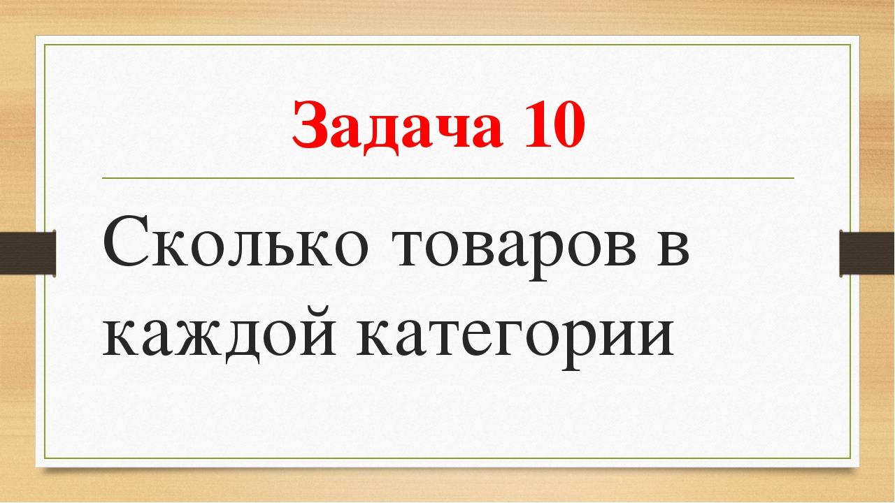 Задача 10 Сколько товаров в каждой категории