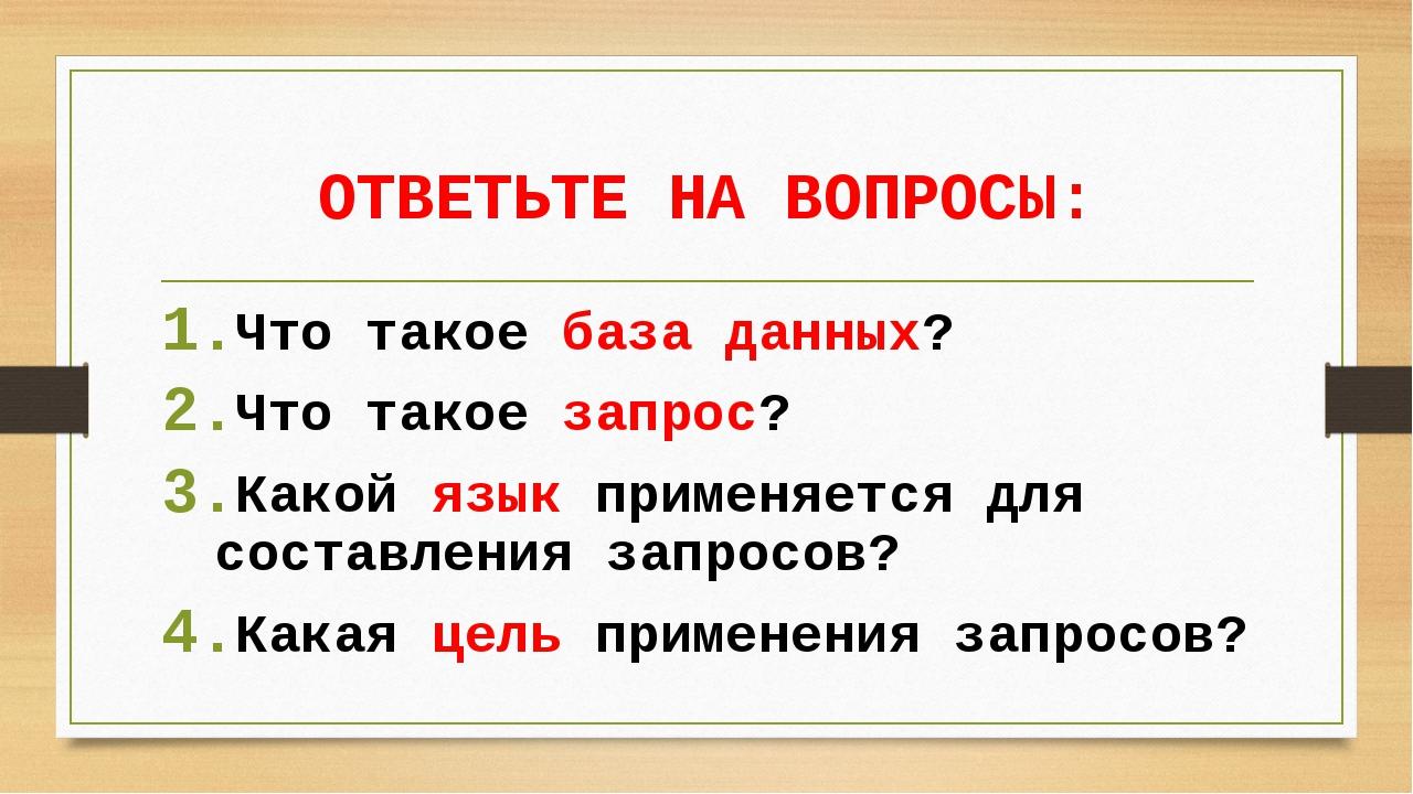 ОТВЕТЬТЕ НА ВОПРОСЫ: Что такое база данных? Что такое запрос? Какой язык прим...