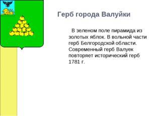 Герб города Валуйки  В зеленом поле пирамида из золотых яблок. В вольной ч