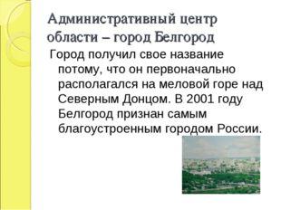 Административный центр области – город Белгород Город получил свое название п