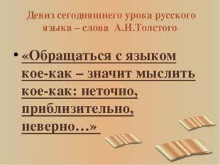 Девиз сегодняшнего урока русского языка – слова А.Н.Толстого «Обращаться с я