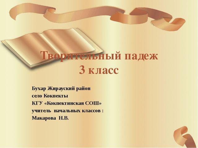 Творительный падеж 3 класс Бухар Жирауский район село Кокпекты КГУ «Кокпектин...