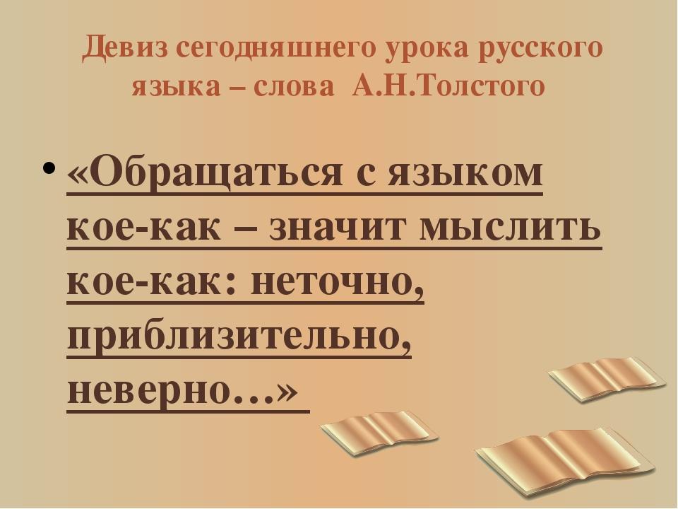Девиз сегодняшнего урока русского языка – слова А.Н.Толстого «Обращаться с я...