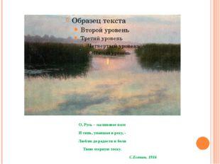 О, Русь – малиновое поле И синь, упавшая в реку, - Люблю до радости и боли Т