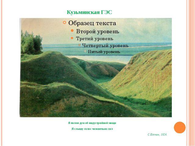 Кузьминская ГЭС Я полон дум об индустрийной мощи Я слышу голос человечьих сил...