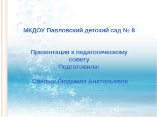 МКДОУ Павловский детский сад № 8 Презентация к педагогическому совету Подгот