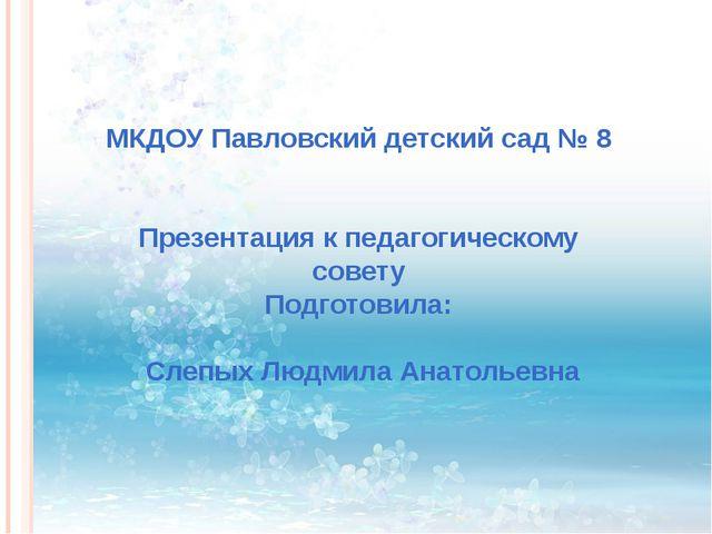 МКДОУ Павловский детский сад № 8 Презентация к педагогическому совету Подгот...
