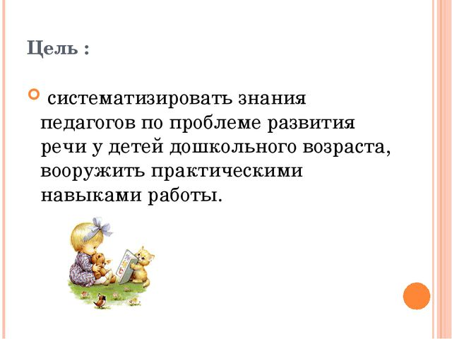 Цель : систематизировать знания педагогов по проблеме развития речи у детей д...