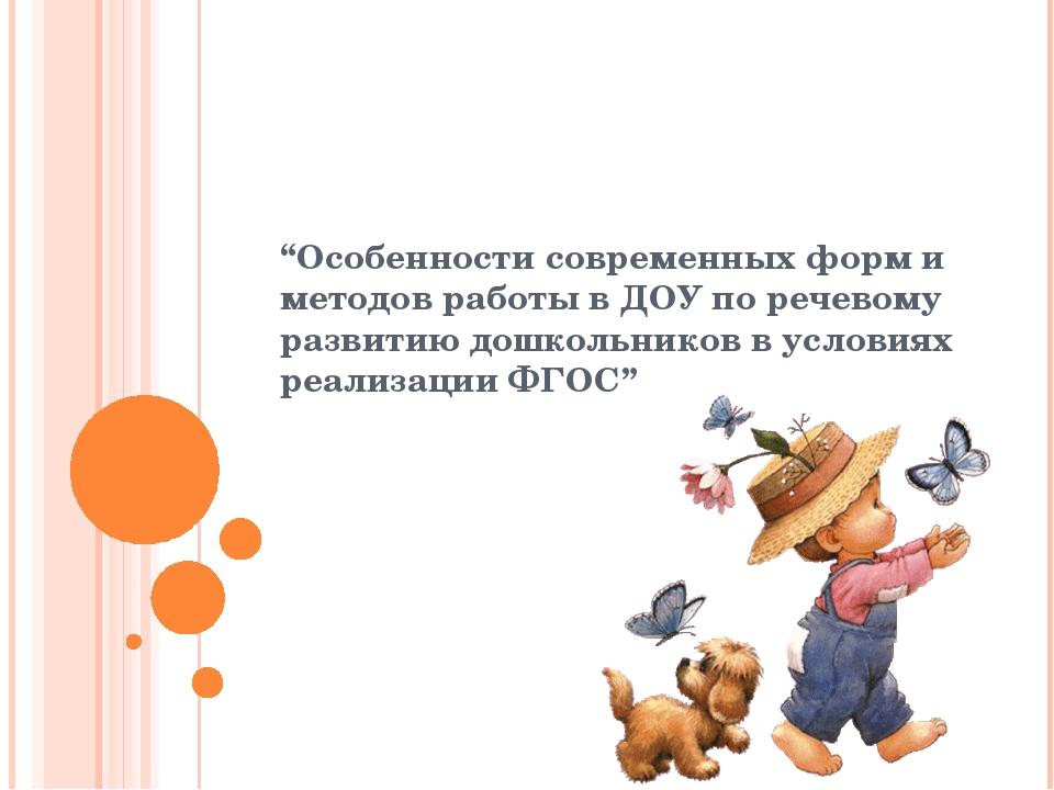 """""""Особенности современных форм и методов работы в ДОУ по речевому развитию дош..."""
