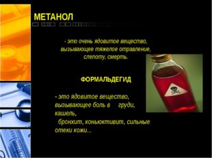 МЕТАНОЛ - это очень ядовитое вещество, вызывающее тяжелое отравление, слепоту