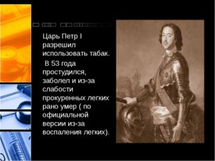 Царь Петр I разрешил использовать табак. В 53 года простудился, заболел и из