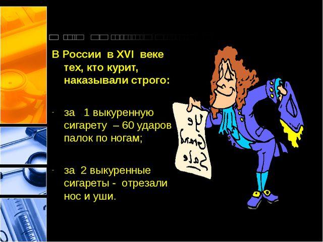 В России в XVI веке тех, кто курит, наказывали строго: за 1 выкуренную сигар...