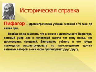 Историческая справка Пифагор – древнегреческий ученый, живший в VI веке до на