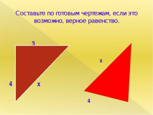 Составьте по готовым чертежам, если это возможно, верное равенство. 3 4 х х 5