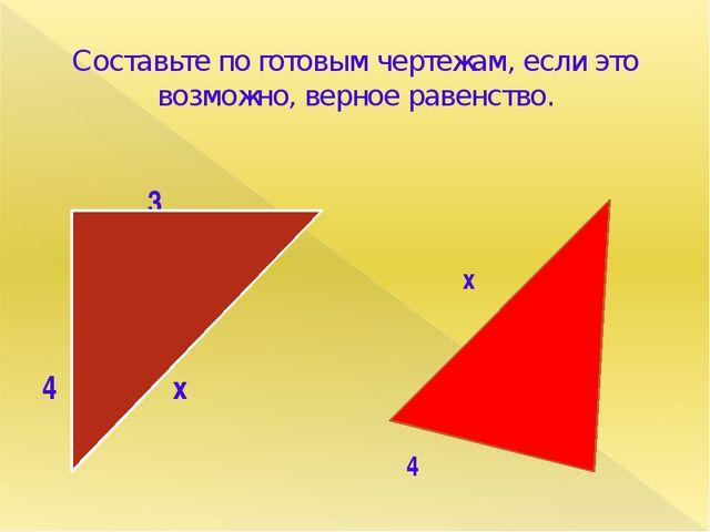 Составьте по готовым чертежам, если это возможно, верное равенство. 3 4 х х 5...