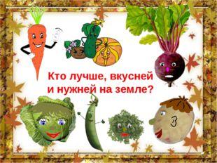 Кто лучше, вкусней и нужней на земле?