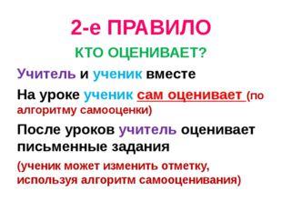 2-е ПРАВИЛО КТО ОЦЕНИВАЕТ? Учитель и ученик вместе На уроке ученик сам оценив
