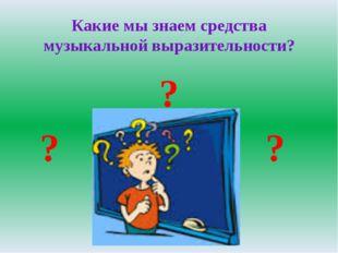 Какие мы знаем средства музыкальной выразительности? ? ? ?