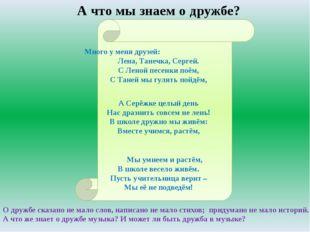 А что мы знаем о дружбе? Много у меня друзей: Лена, Танечка, Сергей. С Леной