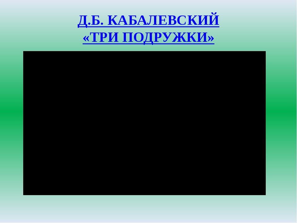 Д.Б. КАБАЛЕВСКИЙ «ТРИ ПОДРУЖКИ»